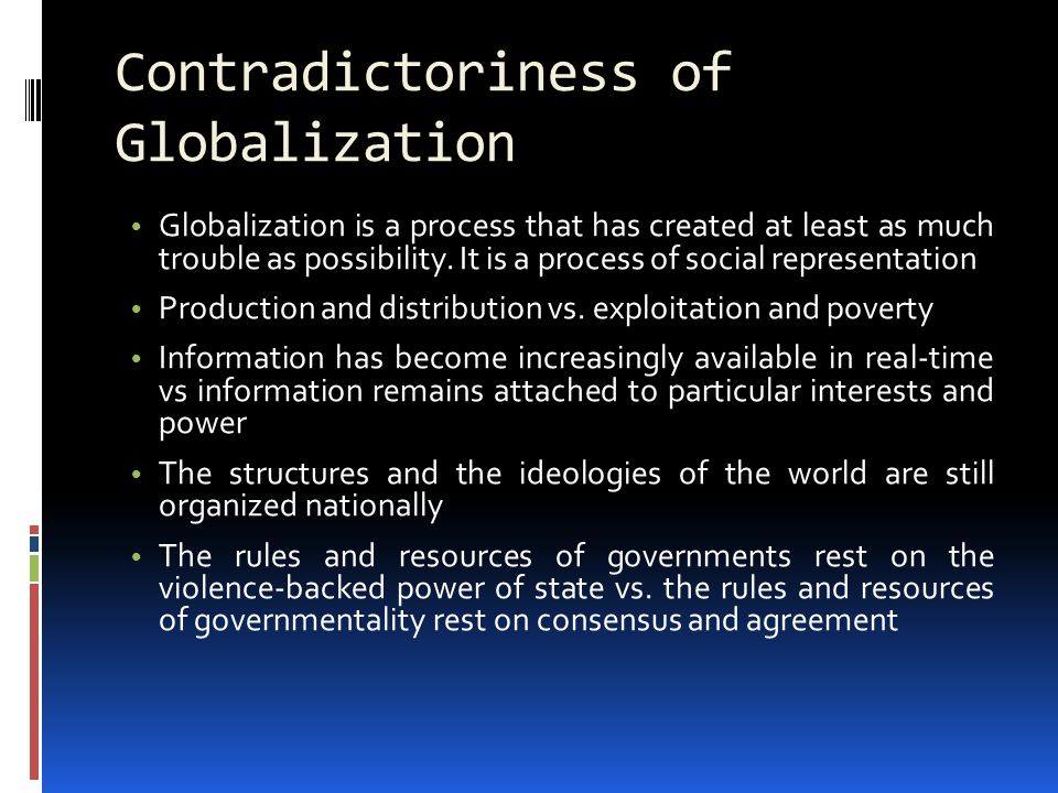 Contradictoriness of Globalization Globalization is a process that has created at least as much trouble as possibility.