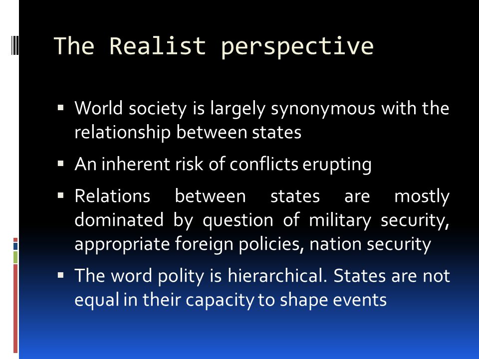 The Realist perspective  World society is largely synonymous with the relationship between states  An inherent risk of conflicts erupting  Relations between states are mostly dominated by question of military security, appropriate foreign policies, nation security  The word polity is hierarchical.