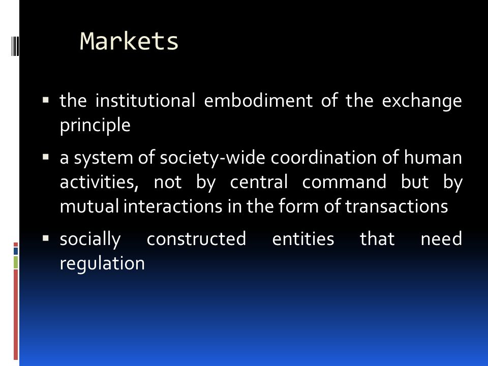Markets  the institutional embodiment of the exchange principle  a system of society-wide coordination of human activities, not by central command but by mutual interactions in the form of transactions  socially constructed entities that need regulation