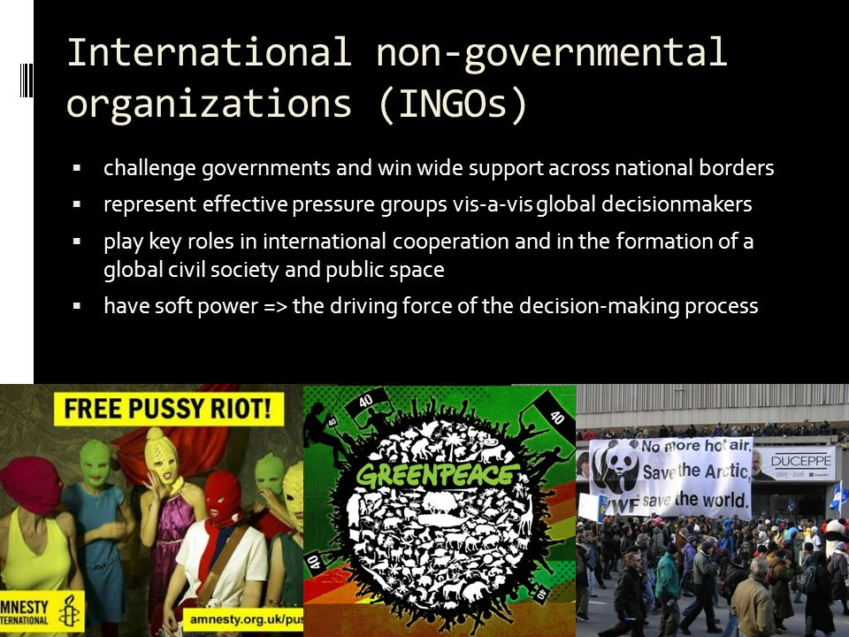 International non-governmental organizations (INGOs)  challenge governments and win wide support across national borders  represent effective pressure groups vis-a-vis global decisionmakers  play key roles in international cooperation and in the formation of a global civil society and public space  have soft power => the driving force of the decision-making process