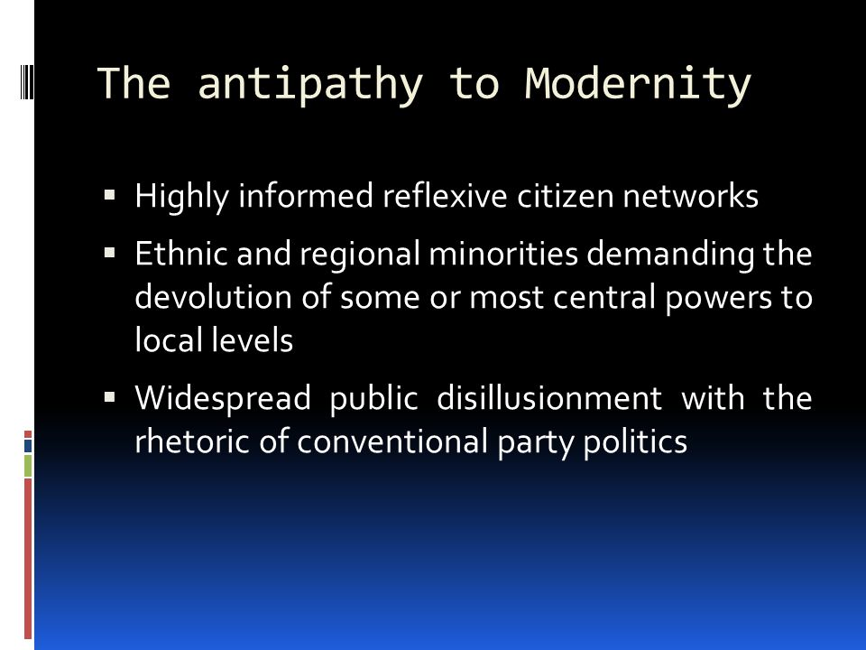 The antipathy to Modernity  Highly informed reflexive citizen networks  Ethnic and regional minorities demanding the devolution of some or most central powers to local levels  Widespread public disillusionment with the rhetoric of conventional party politics