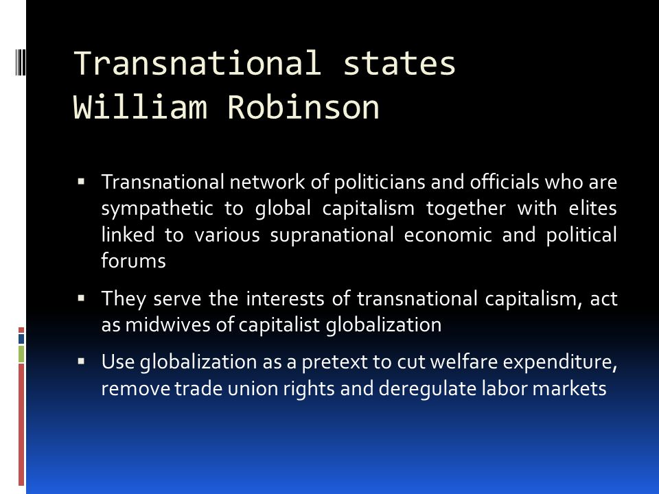 Transnational states William Robinson  Transnational network of politicians and officials who are sympathetic to global capitalism together with elites linked to various supranational economic and political forums  They serve the interests of transnational capitalism, act as midwives of capitalist globalization  Use globalization as a pretext to cut welfare expenditure, remove trade union rights and deregulate labor markets