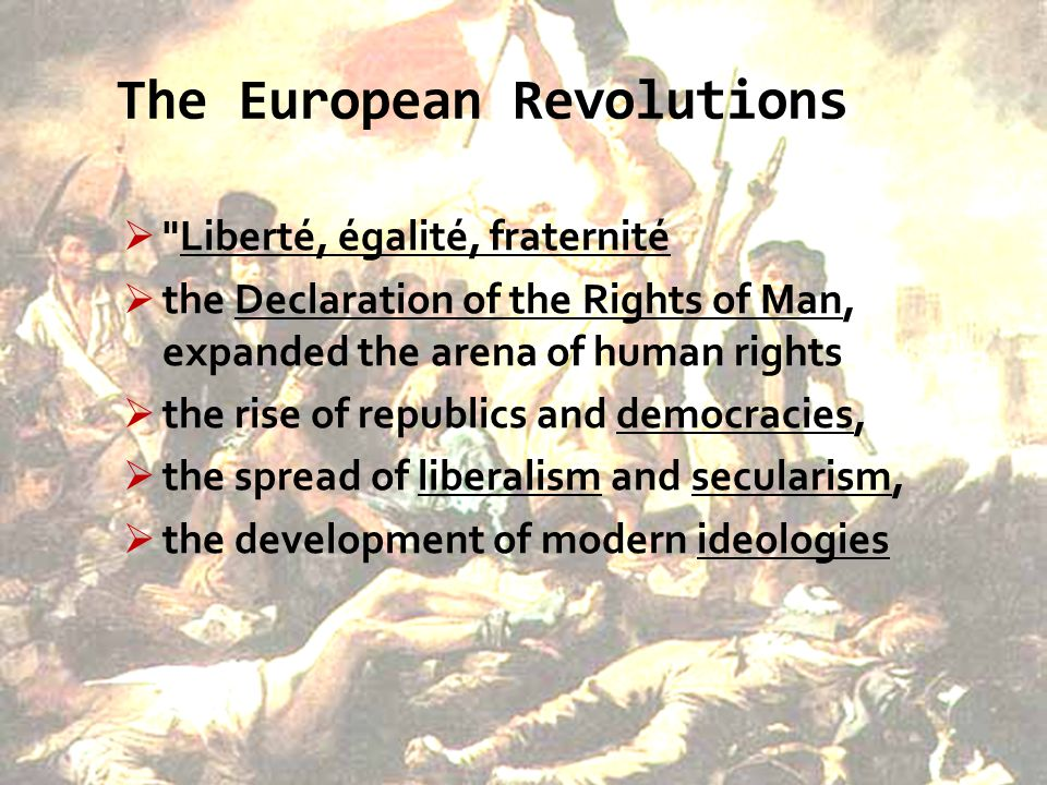 The European Revolutions  Liberté, égalité, fraternité  the Declaration of the Rights of Man, expanded the arena of human rights  the rise of republics and democracies,  the spread of liberalism and secularism,  the development of modern ideologies