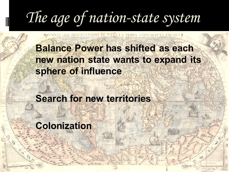 The age of nation-state system  Balance Power has shifted as each new nation state wants to expand its sphere of influence  Search for new territories  Colonization