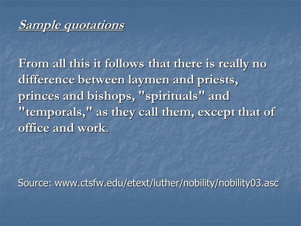 Sample quotations From all this it follows that there is really no difference between laymen and priests, princes and bishops, spirituals and temporals, as they call them, except that of office and work.