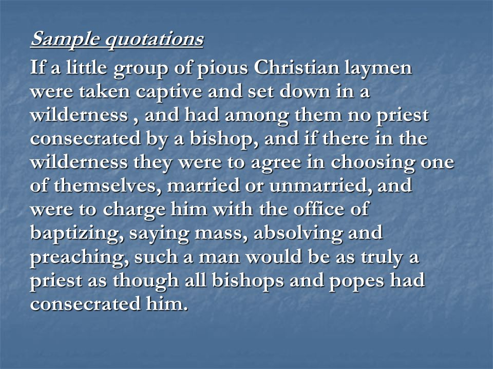 Sample quotations If a little group of pious Christian laymen were taken captive and set down in a wilderness, and had among them no priest consecrated by a bishop, and if there in the wilderness they were to agree in choosing one of themselves, married or unmarried, and were to charge him with the office of baptizing, saying mass, absolving and preaching, such a man would be as truly a priest as though all bishops and popes had consecrated him.