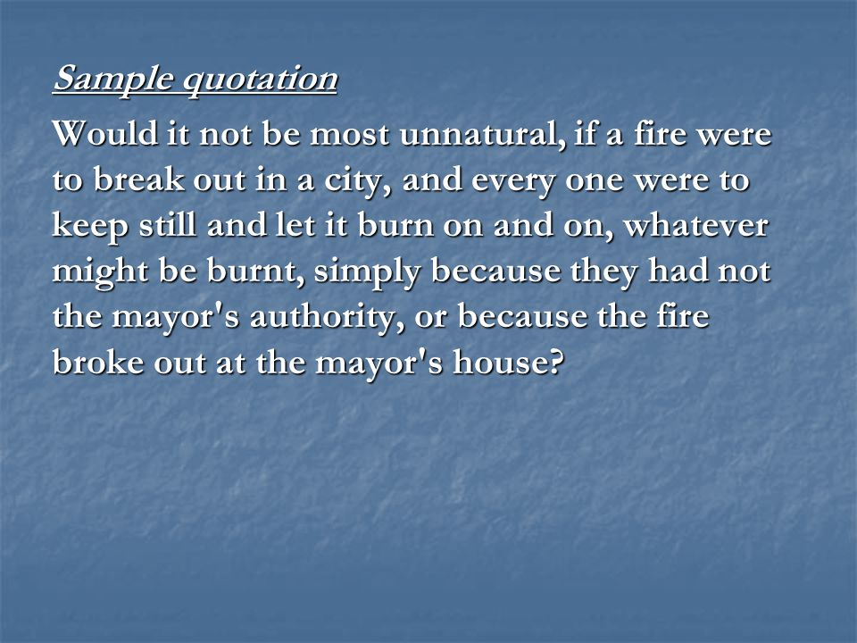 Sample quotation Would it not be most unnatural, if a fire were to break out in a city, and every one were to keep still and let it burn on and on, wh