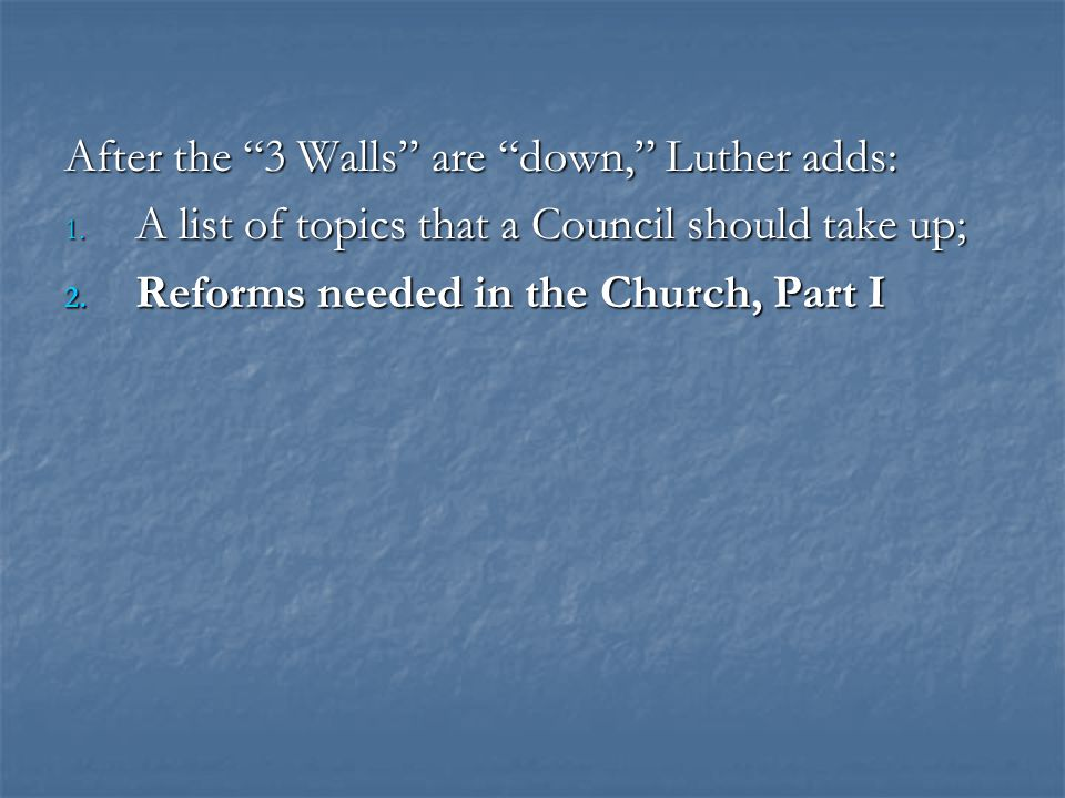 "After the ""3 Walls"" are ""down,"" Luther adds: 1. A list of topics that a Council should take up; 2. Reforms needed in the Church, Part I"