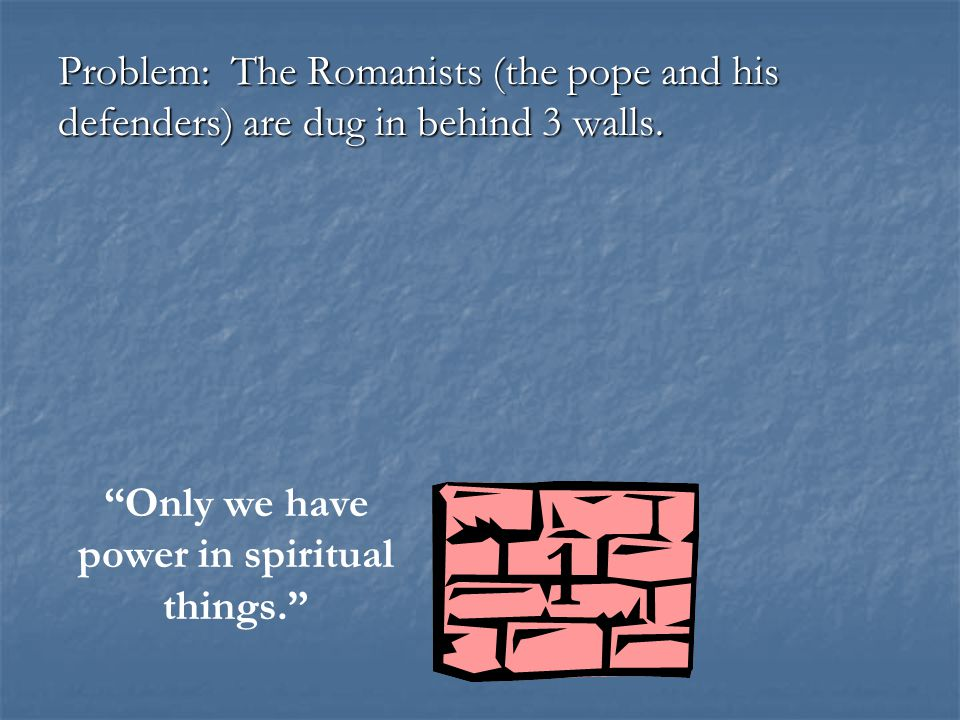 "Problem: The Romanists (the pope and his defenders) are dug in behind 3 walls. ""Only we have power in spiritual things."" 1"