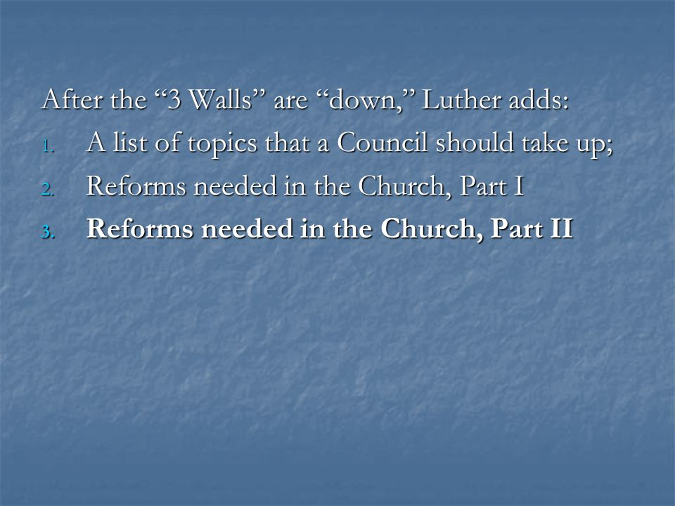 "After the ""3 Walls"" are ""down,"" Luther adds: 1. A list of topics that a Council should take up; 2. Reforms needed in the Church, Part I 3. Reforms nee"