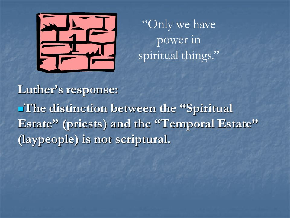 Luther's response: The distinction between the Spiritual Estate (priests) and the Temporal Estate (laypeople) is not scriptural.