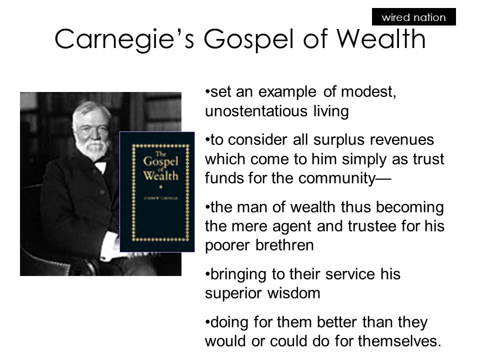 wired nation Carnegie's Gospel of Wealth set an example of modest, unostentatious living to consider all surplus revenues which come to him simply as trust funds for the community— the man of wealth thus becoming the mere agent and trustee for his poorer brethren bringing to their service his superior wisdom doing for them better than they would or could do for themselves.