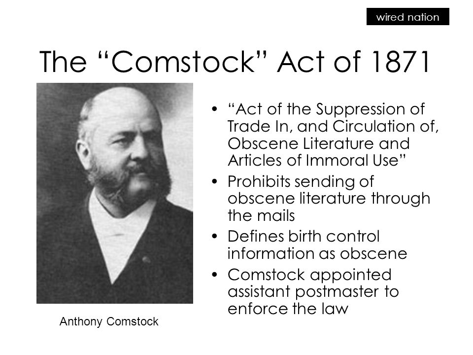 The Comstock Act of 1871 Act of the Suppression of Trade In, and Circulation of, Obscene Literature and Articles of Immoral Use Prohibits sending of obscene literature through the mails Defines birth control information as obscene Comstock appointed assistant postmaster to enforce the law Anthony Comstock