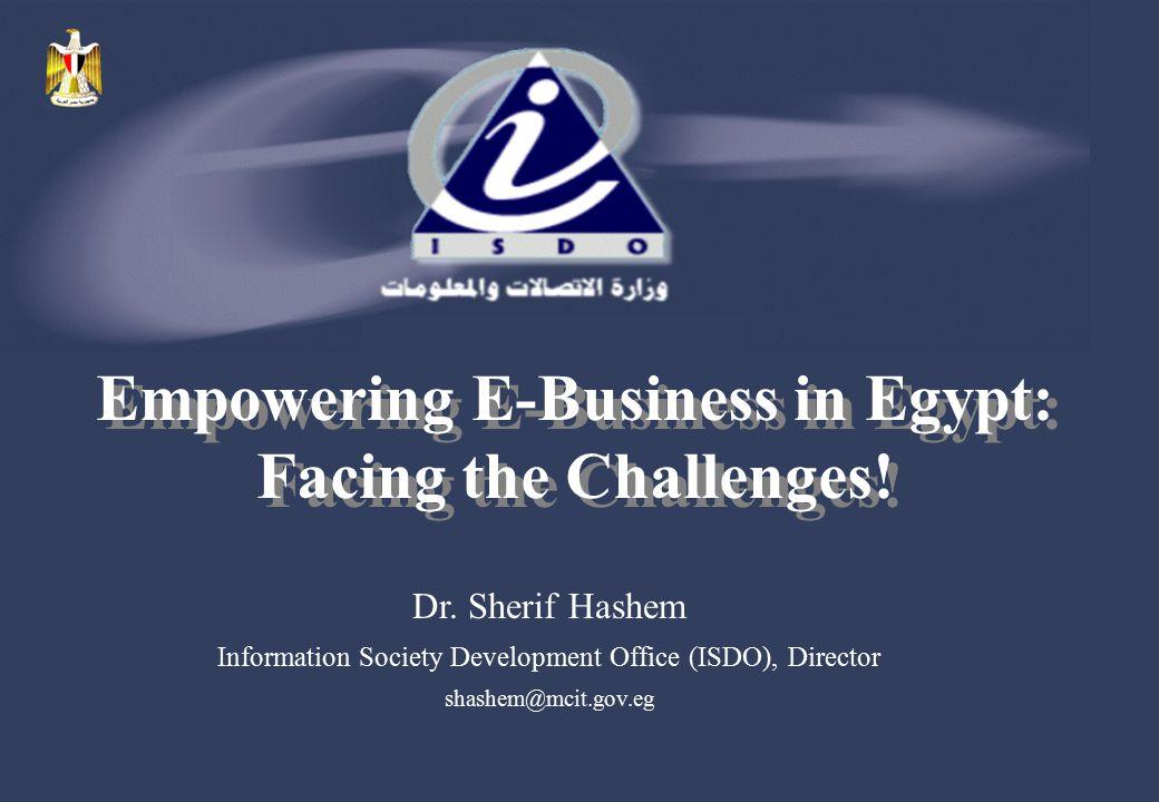 Dr. Sherif Hashem Information Society Development Office (ISDO), Director shashem@mcit.gov.eg Empowering E-Business in Egypt: Facing the Challenges!