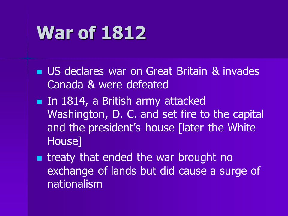 War of 1812 US declares war on Great Britain & invades Canada & were defeated In 1814, a British army attacked Washington, D. C. and set fire to the c