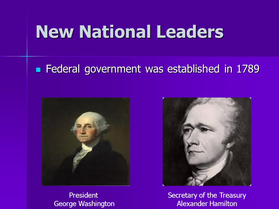 New National Leaders Federal government was established in 1789 Federal government was established in 1789 President George Washington Secretary of th