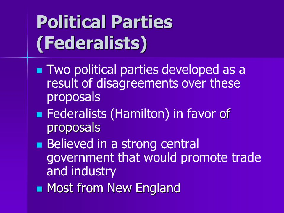 Political Parties (Federalists) Two political parties developed as a result of disagreements over these proposals of proposals Federalists (Hamilton)