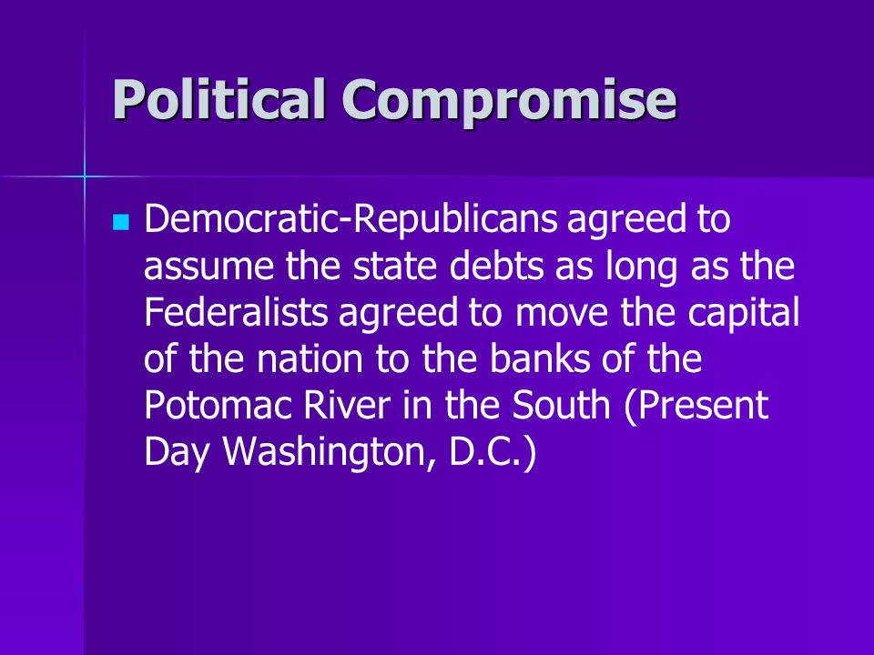 Political Compromise Democratic-Republicans agreed to assume the state debts as long as the Federalists agreed to move the capital of the nation to th
