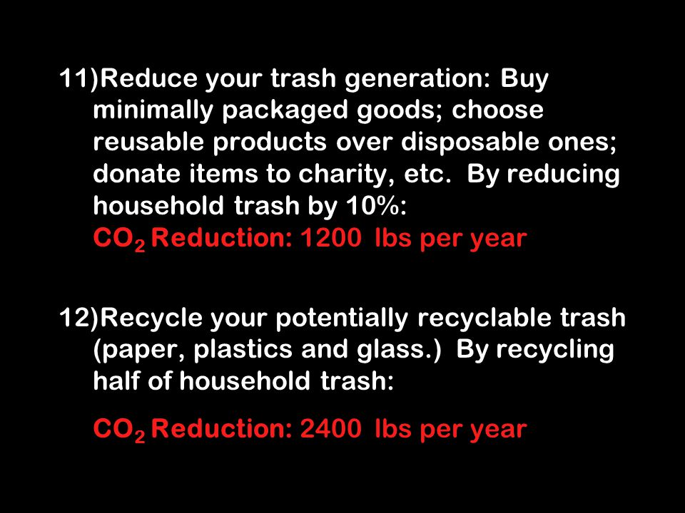11)Reduce your trash generation: Buy minimally packaged goods; choose reusable products over disposable ones; donate items to charity, etc.