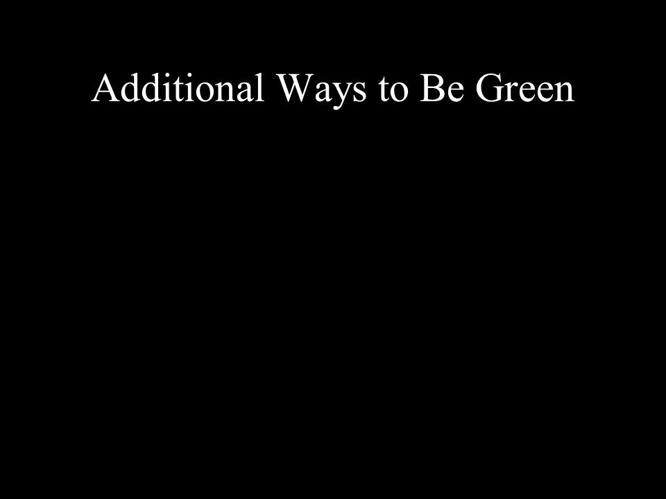 Additional Ways to Be Green