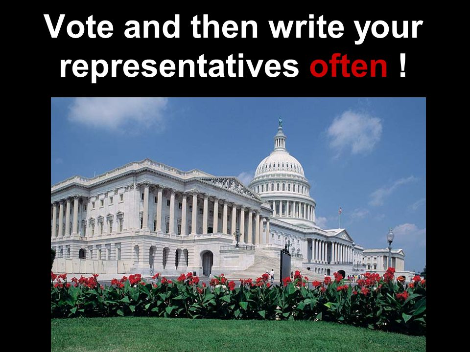 Vote and then write your representatives often !