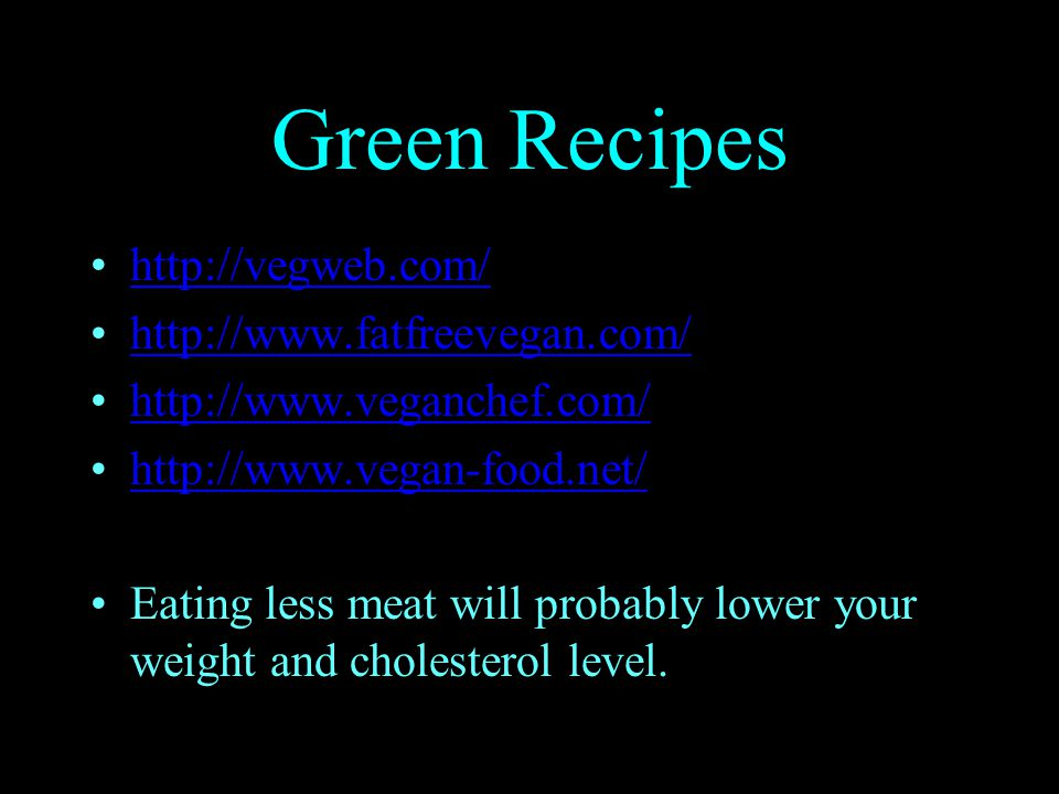 Green Recipes http://vegweb.com/ http://www.fatfreevegan.com/ http://www.veganchef.com/ http://www.vegan-food.net/ Eating less meat will probably lower your weight and cholesterol level.