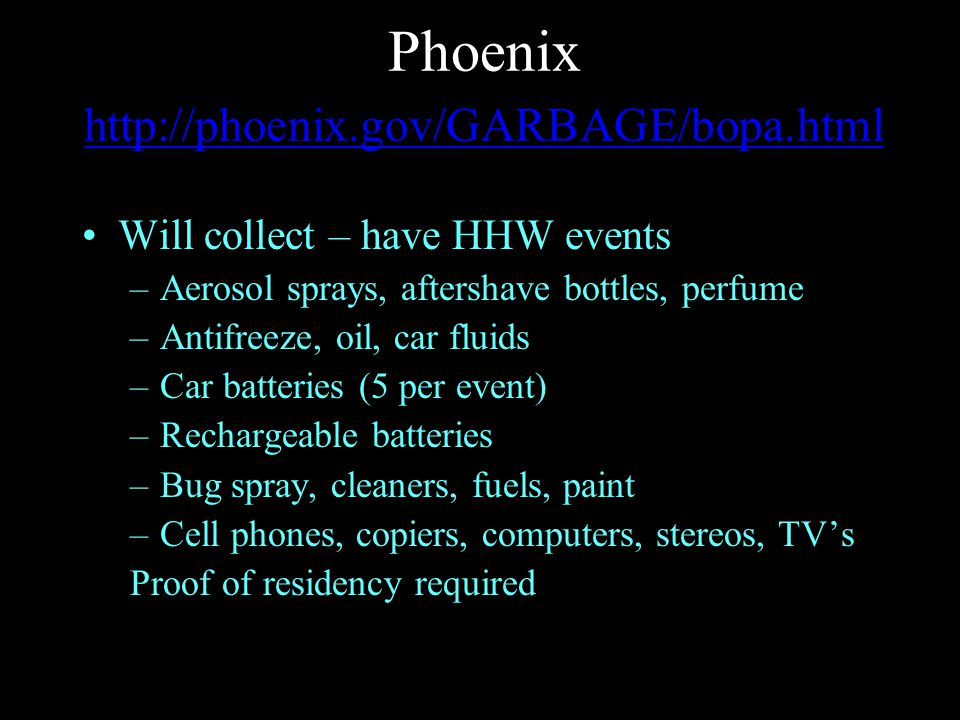 Phoenix http://phoenix.gov/GARBAGE/bopa.html http://phoenix.gov/GARBAGE/bopa.html Will collect – have HHW events –Aerosol sprays, aftershave bottles, perfume –Antifreeze, oil, car fluids –Car batteries (5 per event) –Rechargeable batteries –Bug spray, cleaners, fuels, paint –Cell phones, copiers, computers, stereos, TV's Proof of residency required