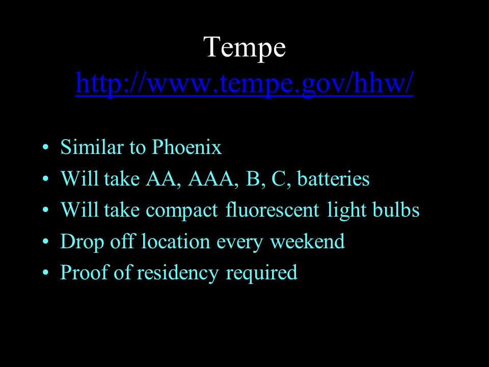 Tempe http://www.tempe.gov/hhw/ http://www.tempe.gov/hhw/ Similar to Phoenix Will take AA, AAA, B, C, batteries Will take compact fluorescent light bulbs Drop off location every weekend Proof of residency required