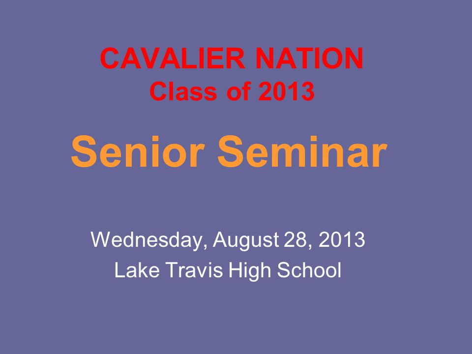 CAVALIER NATION Class of 2013 Senior Seminar Wednesday, August 28, 2013 Lake Travis High School