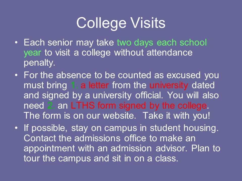 College Visits Each senior may take two days each school year to visit a college without attendance penalty.
