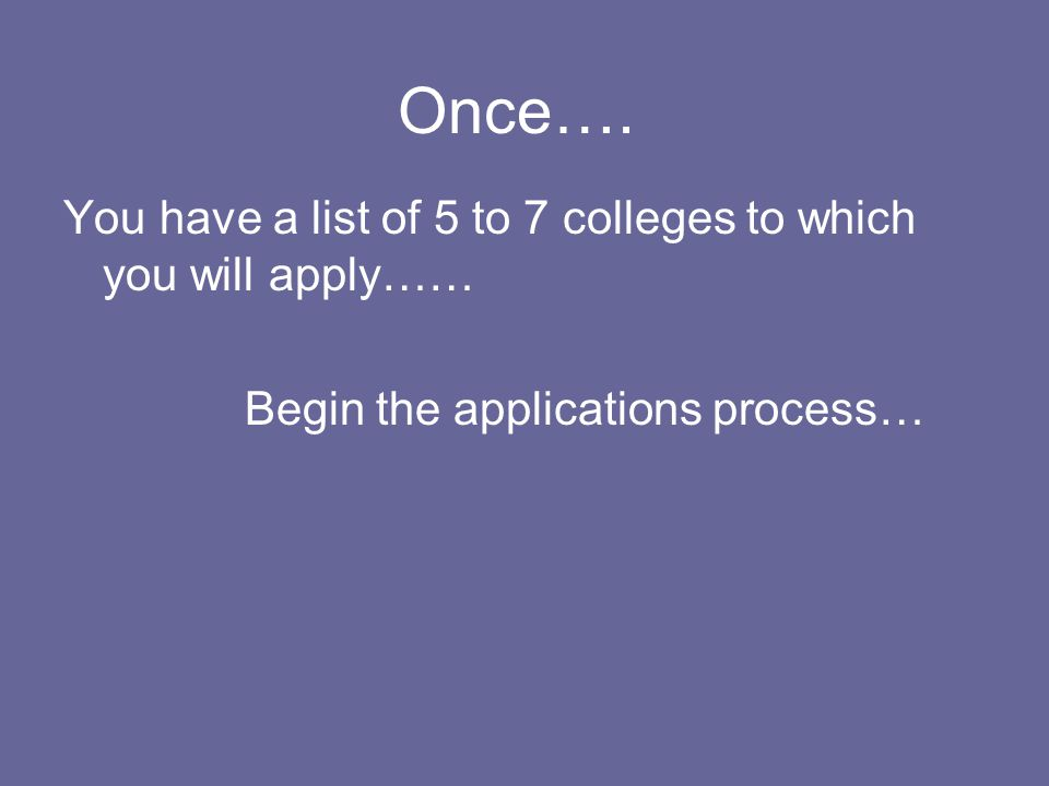 Once…. You have a list of 5 to 7 colleges to which you will apply…… Begin the applications process…