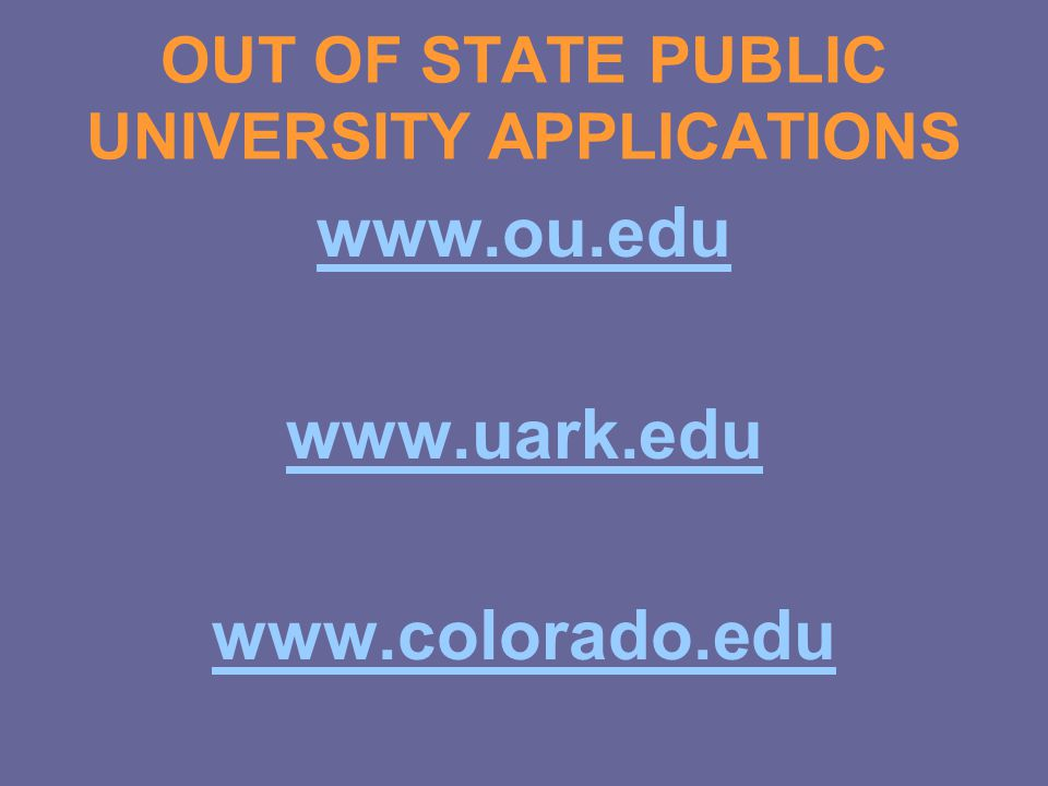 OUT OF STATE PUBLIC UNIVERSITY APPLICATIONS www.ou.edu www.uark.edu www.colorado.edu