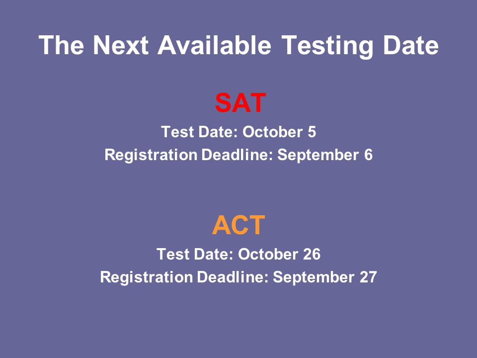 The Next Available Testing Date SAT Test Date: October 5 Registration Deadline: September 6 ACT Test Date: October 26 Registration Deadline: September 27