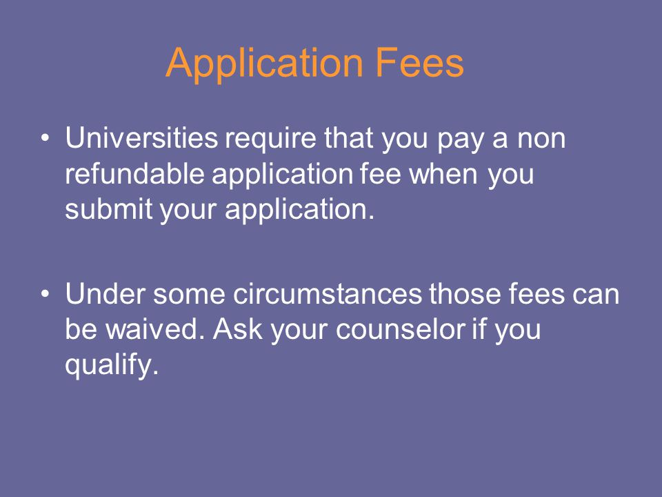 Application Fees Universities require that you pay a non refundable application fee when you submit your application.