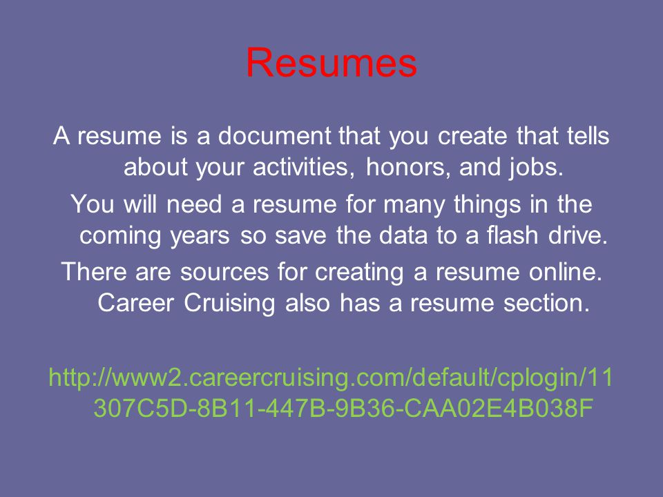 Resumes A resume is a document that you create that tells about your activities, honors, and jobs.