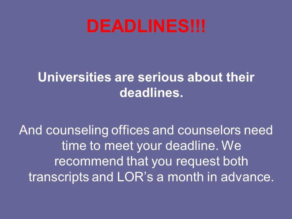 DEADLINES!!. Universities are serious about their deadlines.