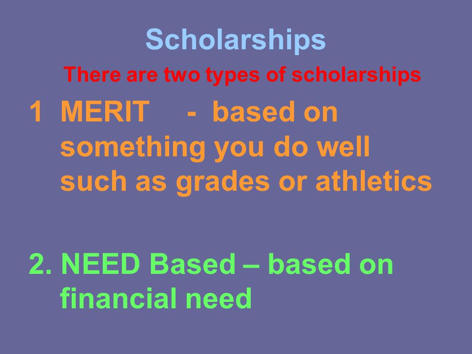 Scholarships There are two types of scholarships 1M1MERIT - based on something you do well such as grades or athletics 2.