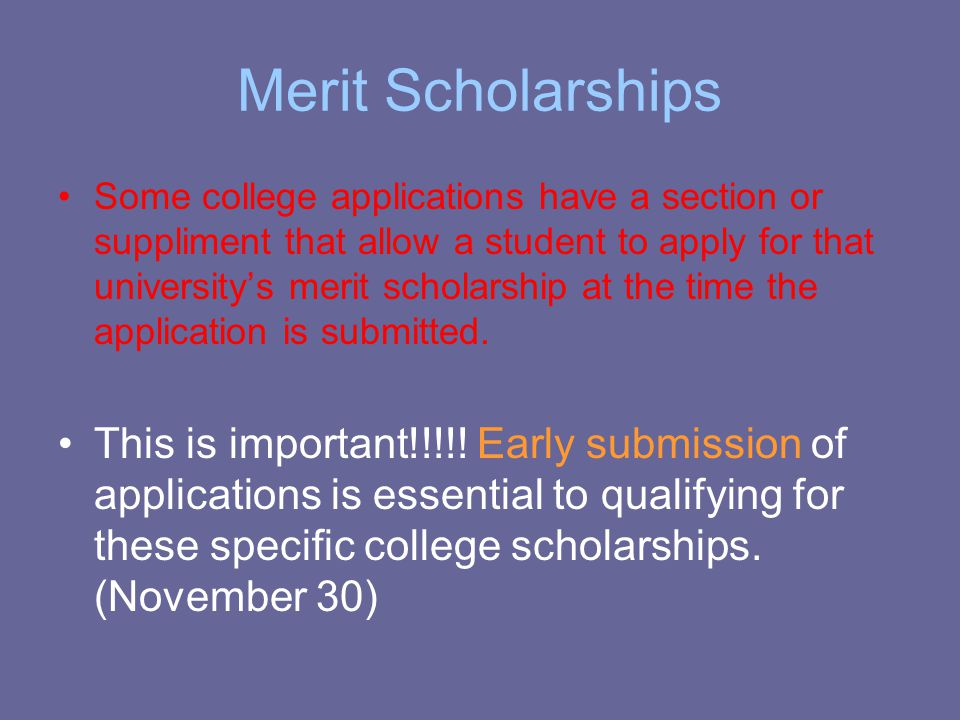 Merit Scholarships Some college applications have a section or suppliment that allow a student to apply for that university's merit scholarship at the time the application is submitted.
