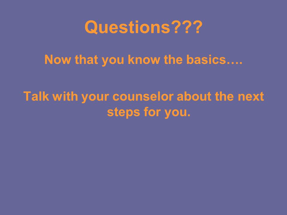 Questions Now that you know the basics…. Talk with your counselor about the next steps for you.