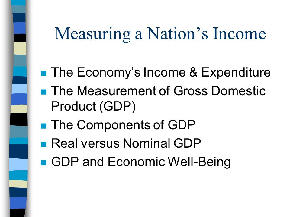 Measuring a Nation's Income n The Economy's Income & Expenditure n The Measurement of Gross Domestic Product (GDP) n The Components of GDP n Real vers