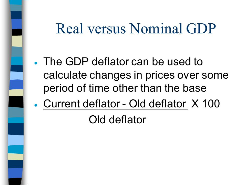 Real versus Nominal GDP  The GDP deflator can be used to calculate changes in prices over some period of time other than the base  Current deflator