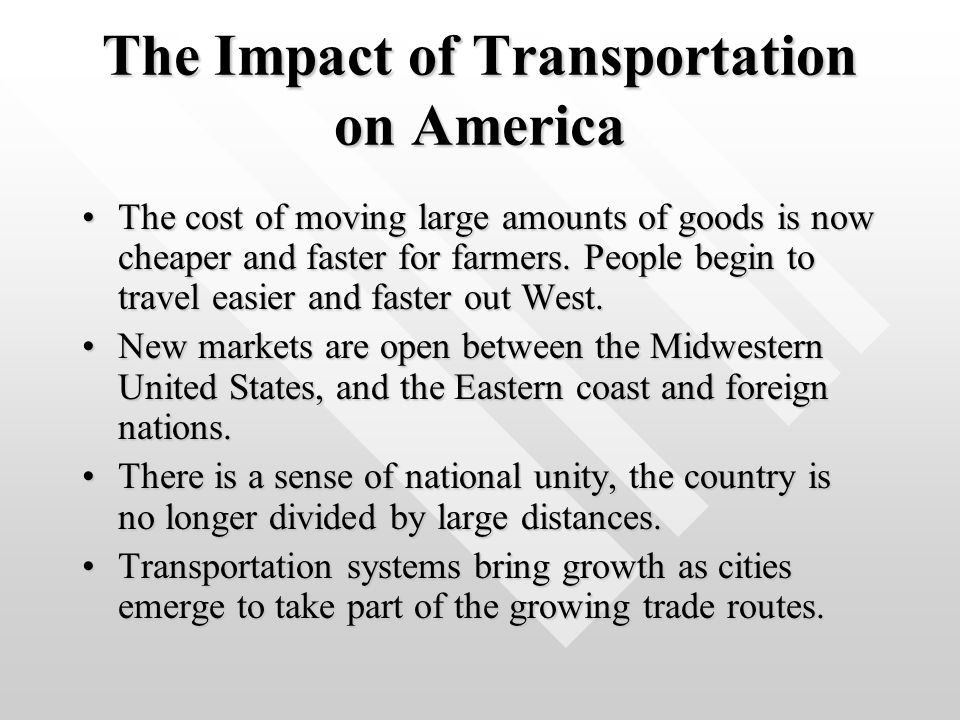 The Impact of Transportation on America The cost of moving large amounts of goods is now cheaper and faster for farmers. People begin to travel easier