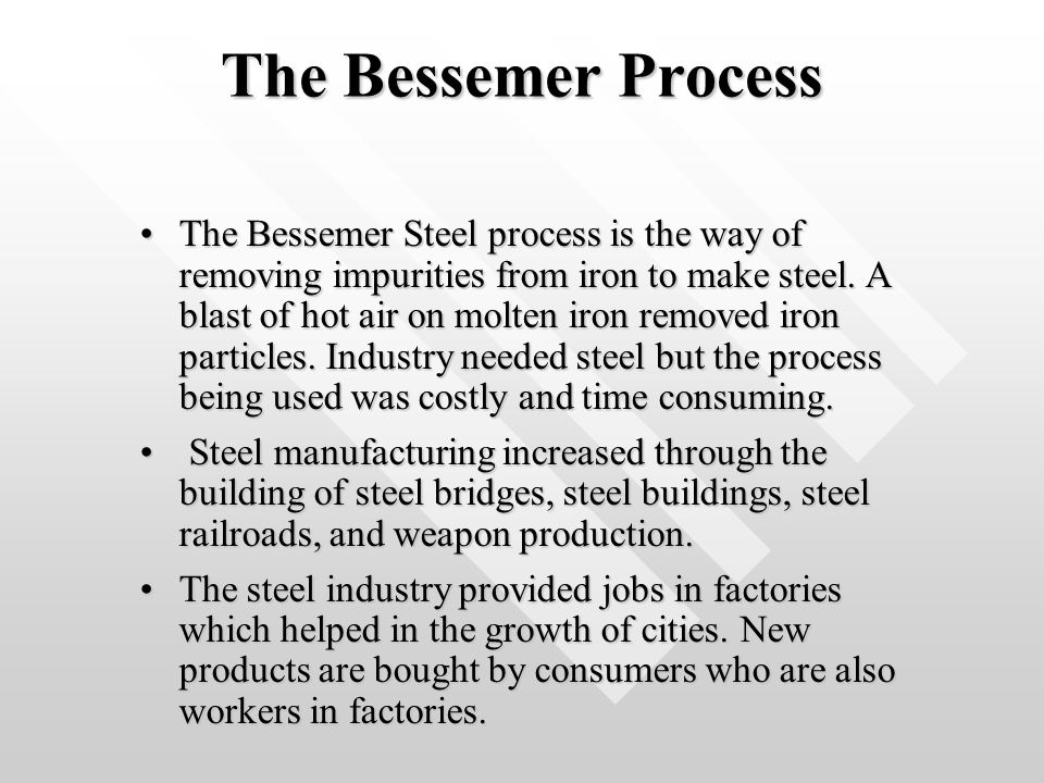 The Bessemer Process The Bessemer Steel process is the way of removing impurities from iron to make steel. A blast of hot air on molten iron removed i
