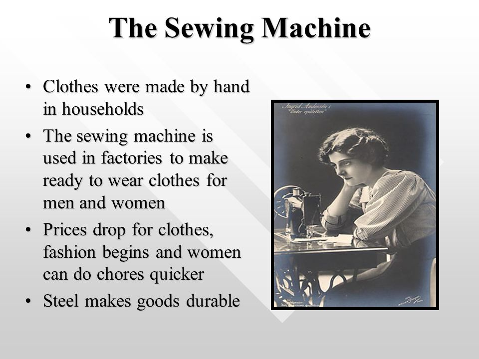 The Sewing Machine Clothes were made by hand in householdsClothes were made by hand in households The sewing machine is used in factories to make ready to wear clothes for men and womenThe sewing machine is used in factories to make ready to wear clothes for men and women Prices drop for clothes, fashion begins and women can do chores quickerPrices drop for clothes, fashion begins and women can do chores quicker Steel makes goods durableSteel makes goods durable