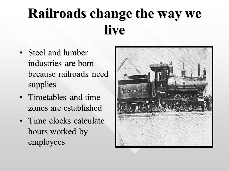 Railroads change the way we live Steel and lumber industries are born because railroads need suppliesSteel and lumber industries are born because railroads need supplies Timetables and time zones are establishedTimetables and time zones are established Time clocks calculate hours worked by employeesTime clocks calculate hours worked by employees