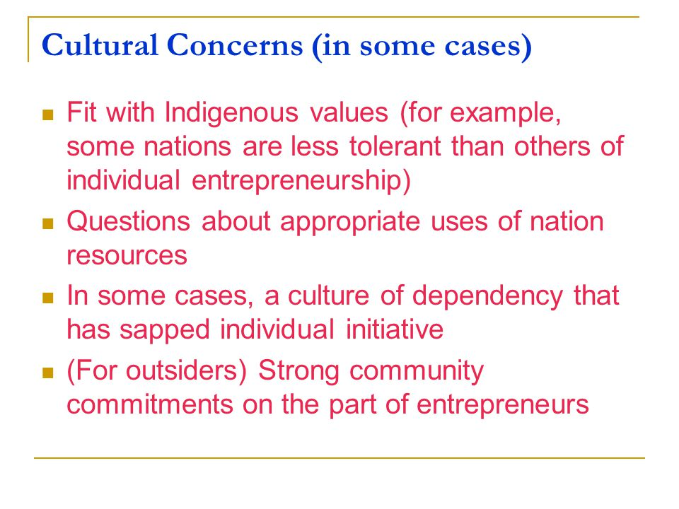 Cultural Concerns (in some cases) Fit with Indigenous values (for example, some nations are less tolerant than others of individual entrepreneurship) Questions about appropriate uses of nation resources In some cases, a culture of dependency that has sapped individual initiative (For outsiders) Strong community commitments on the part of entrepreneurs
