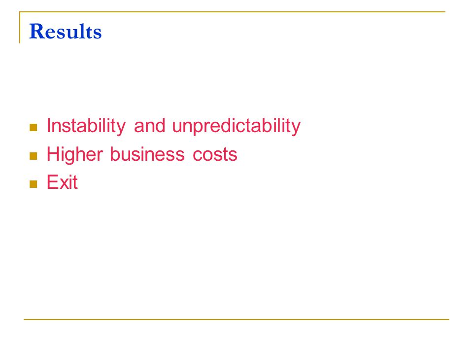 Results Instability and unpredictability Higher business costs Exit