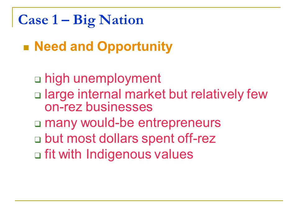 Case 1 – Big Nation Need and Opportunity  high unemployment  large internal market but relatively few on-rez businesses  many would-be entrepreneurs  but most dollars spent off-rez  fit with Indigenous values