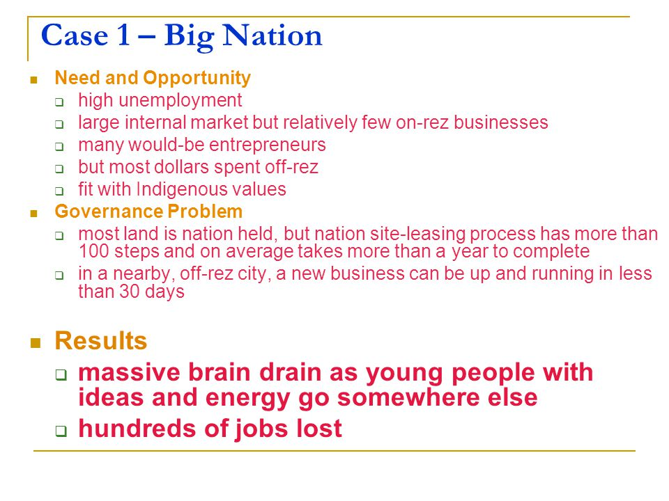 Case 1 – Big Nation Need and Opportunity  high unemployment  large internal market but relatively few on-rez businesses  many would-be entrepreneurs  but most dollars spent off-rez  fit with Indigenous values Governance Problem  most land is nation held, but nation site-leasing process has more than 100 steps and on average takes more than a year to complete  in a nearby, off-rez city, a new business can be up and running in less than 30 days Results  massive brain drain as young people with ideas and energy go somewhere else  hundreds of jobs lost