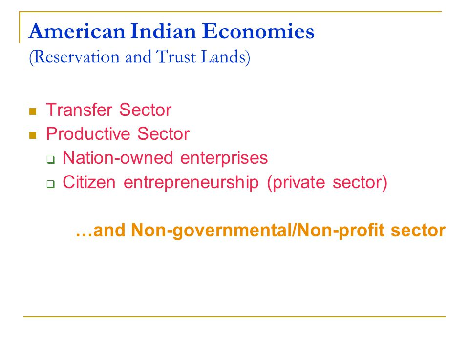 American Indian Economies (Reservation and Trust Lands) Transfer Sector Productive Sector  Nation-owned enterprises  Citizen entrepreneurship (private sector) …and Non-governmental/Non-profit sector